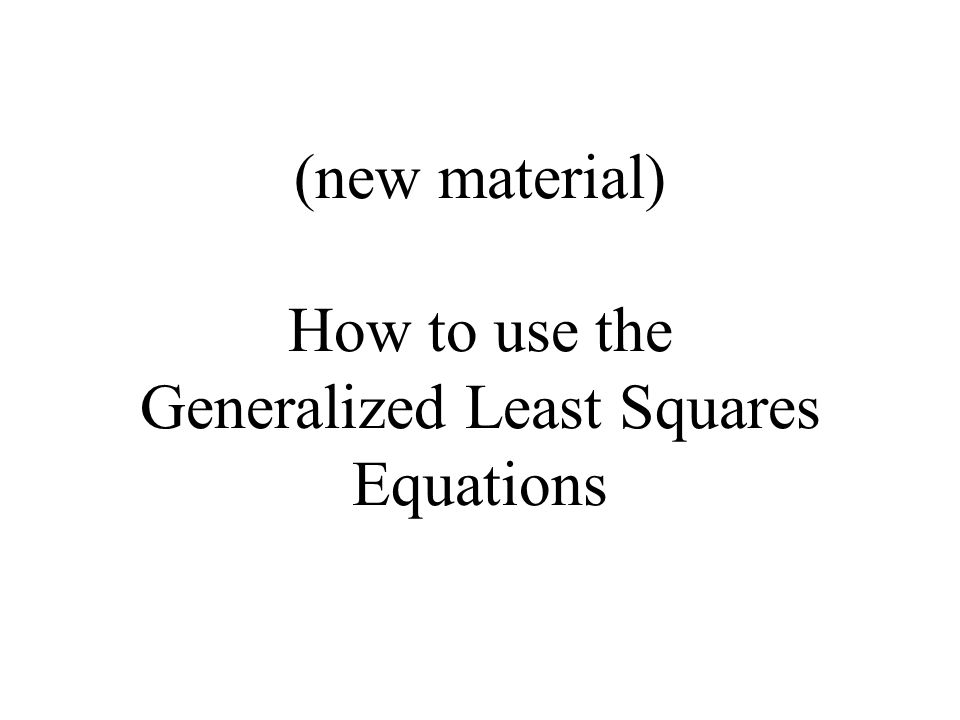 (new material) How to use the Generalized Least Squares Equations