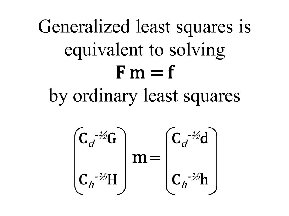 Cd-½GCd-½G Ch-½HCh-½H Generalized least squares is equivalent to solving F m = f by ordinary least squares Cd-½dCd-½d Ch-½hCh-½h = m