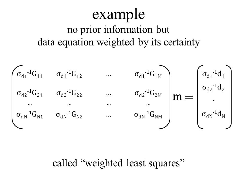 example no prior information but data equation weighted by its certainty σ d1 -1 G 11 σ d1 -1 G 12 …σ d1 -1 G 1M σ d2 -1 G 21 σ d2 -1 G 22 …σ d2 -1 G 2M ………… σ dN -1 G N1 σ dN -1 G N2 …σ dN -1 G NM σ d1 -1 d 1 σ d2 -1 d 2 … σ dN -1 d N = called weighted least squares m