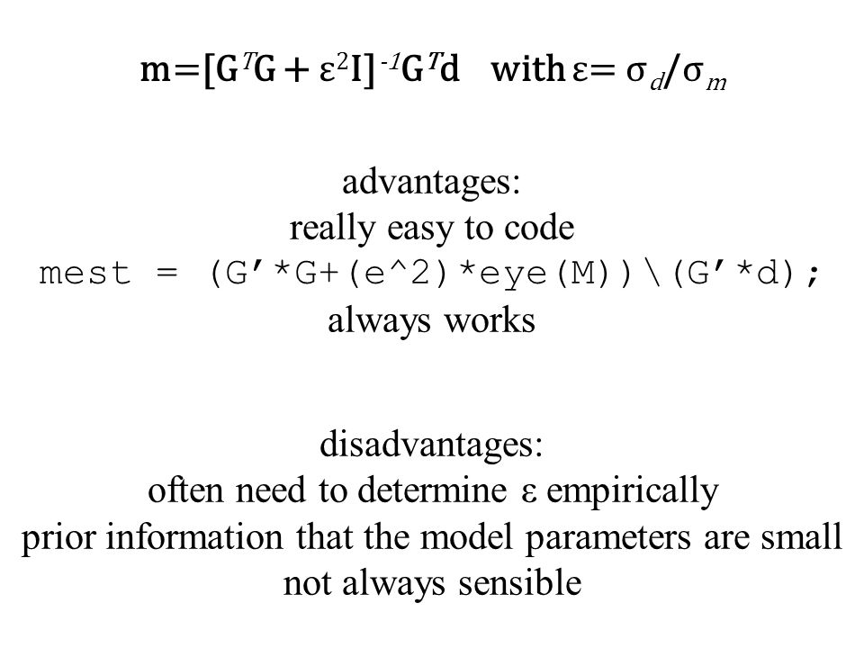 advantages: really easy to code mest = (G'*G+(e^2)*eye(M))\(G'*d); always works m=[G T G + ε 2 I] -1 G T d with ε= σ d /σ m disadvantages: often need to determine ε empirically prior information that the model parameters are small not always sensible