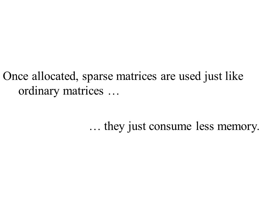 Once allocated, sparse matrices are used just like ordinary matrices … … they just consume less memory.