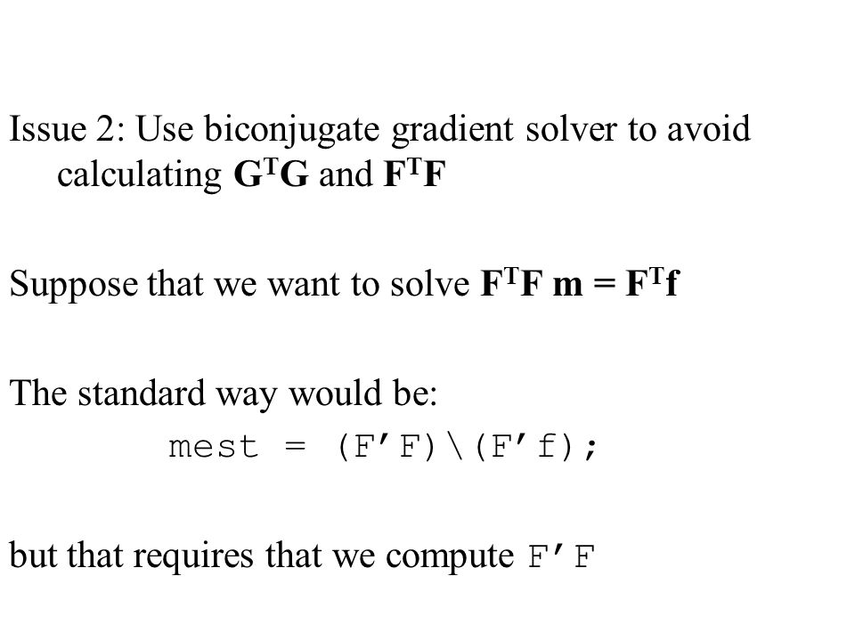 Issue 2: Use biconjugate gradient solver to avoid calculating G T G and F T F Suppose that we want to solve F T F m = F T f The standard way would be: mest = (F'F)\(F'f); but that requires that we compute F'F