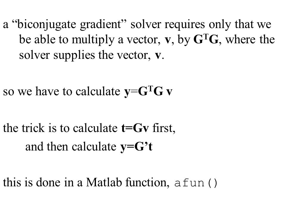 a biconjugate gradient solver requires only that we be able to multiply a vector, v, by G T G, where the solver supplies the vector, v.