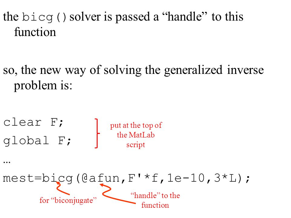 the bicg() solver is passed a handle to this function so, the new way of solving the generalized inverse problem is: clear F; global F; … mest=bicg(@afun,F *f,1e-10,3*L); for biconjugate handle to the function put at the top of the MatLab script