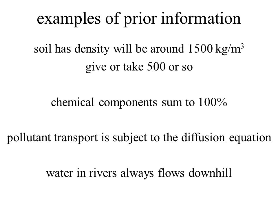 examples of prior information soil has density will be around 1500 kg/m 3 give or take 500 or so chemical components sum to 100% pollutant transport is subject to the diffusion equation water in rivers always flows downhill