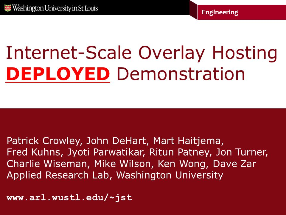 Engineering Patrick Crowley, John DeHart, Mart Haitjema, Fred Kuhns, Jyoti Parwatikar, Ritun Patney, Jon Turner, Charlie Wiseman, Mike Wilson, Ken Wong, Dave Zar Applied Research Lab, Washington University www.arl.wustl.edu/~jst Internet-Scale Overlay Hosting DEPLOYED Demonstration