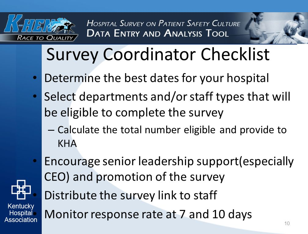 Survey Coordinator Checklist Determine the best dates for your hospital Select departments and/or staff types that will be eligible to complete the survey – Calculate the total number eligible and provide to KHA Encourage senior leadership support(especially CEO) and promotion of the survey Distribute the survey link to staff Monitor response rate at 7 and 10 days 10