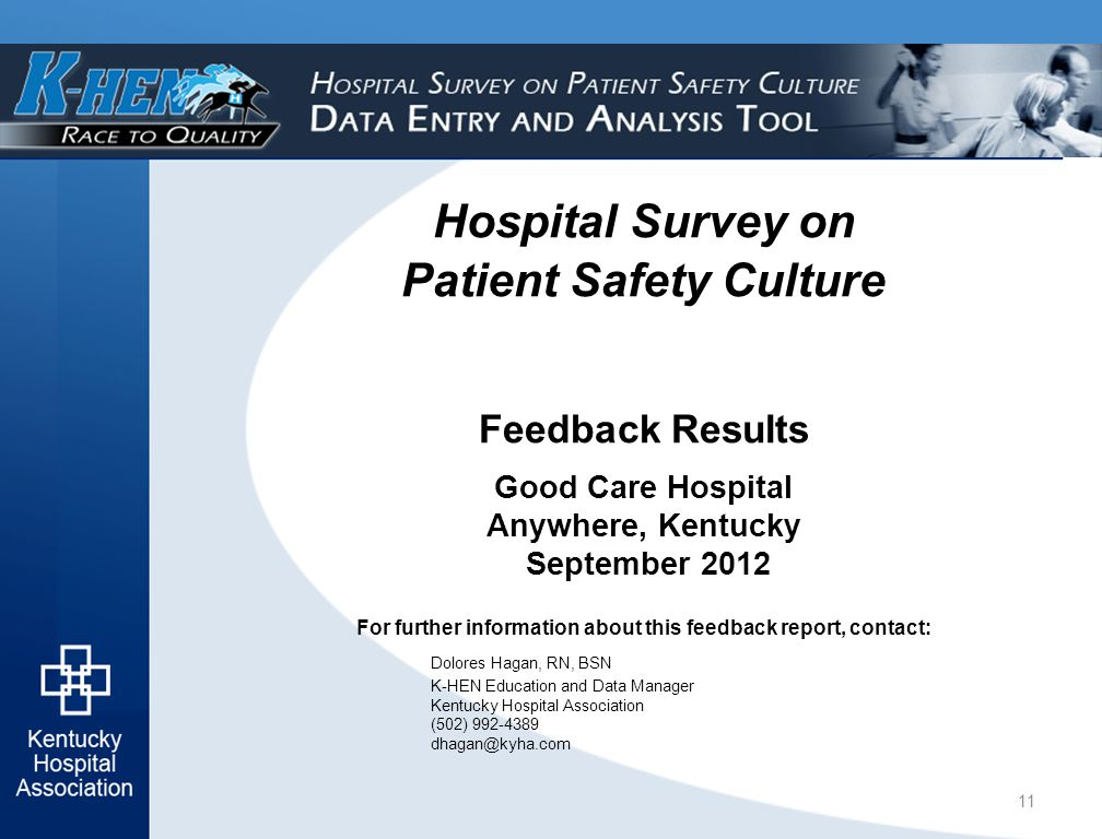 For further information about this feedback report, contact: Dolores Hagan, RN, BSN K-HEN Education and Data Manager Kentucky Hospital Association (502) 992-4389 dhagan@kyha.com Hospital Survey on Patient Safety Culture Feedback Results Good Care Hospital Anywhere, Kentucky September 2012 11