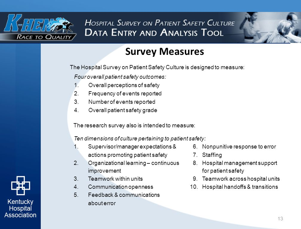 Survey Measures Four overall patient safety outcomes: 1.Overall perceptions of safety 2.Frequency of events reported 3.Number of events reported 4.Overall patient safety grade The research survey also is intended to measure: The Hospital Survey on Patient Safety Culture is designed to measure: Ten dimensions of culture pertaining to patient safety: 1.Supervisor/manager expectations & 6.