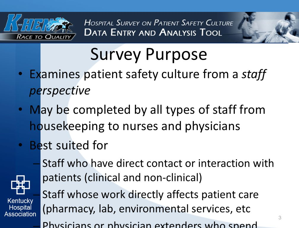 Survey Purpose Examines patient safety culture from a staff perspective May be completed by all types of staff from housekeeping to nurses and physicians Best suited for – Staff who have direct contact or interaction with patients (clinical and non-clinical) – Staff whose work directly affects patient care (pharmacy, lab, environmental services, etc – Physicians or physician extenders who spend most of their work 3