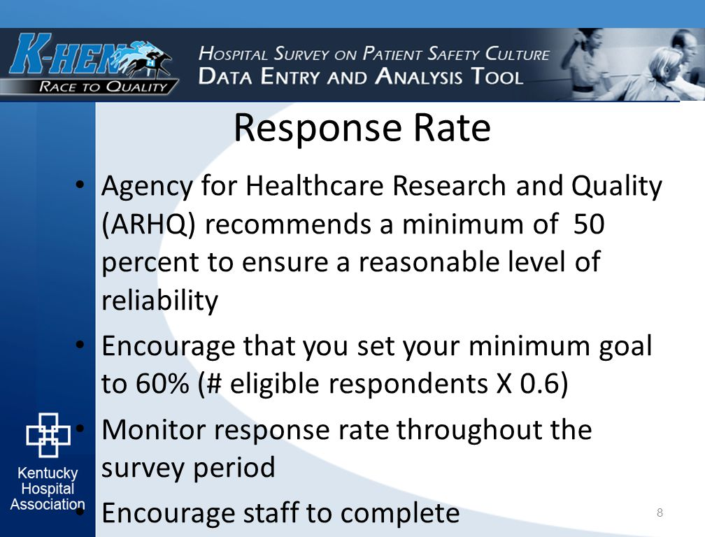 Response Rate Agency for Healthcare Research and Quality (ARHQ) recommends a minimum of 50 percent to ensure a reasonable level of reliability Encourage that you set your minimum goal to 60% (# eligible respondents X 0.6) Monitor response rate throughout the survey period Encourage staff to complete 8
