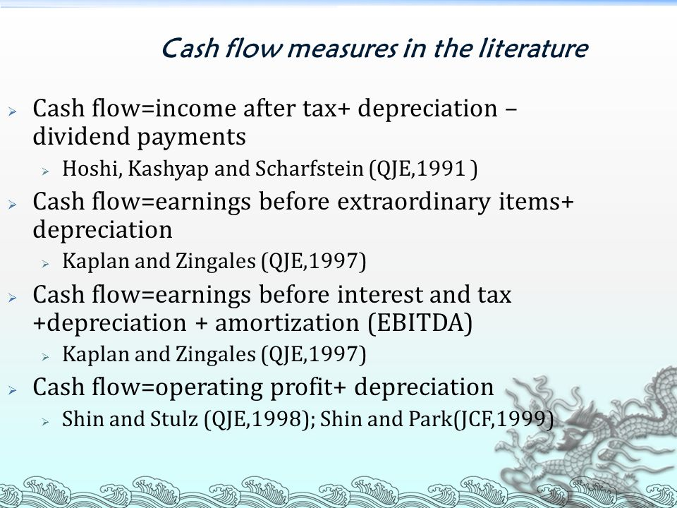 Cash flow measures in the literature  Cash flow=income after tax+ depreciation – dividend payments  Hoshi, Kashyap and Scharfstein (QJE,1991 )  Cash flow=earnings before extraordinary items+ depreciation  Kaplan and Zingales (QJE,1997)  Cash flow=earnings before interest and tax +depreciation + amortization (EBITDA)  Kaplan and Zingales (QJE,1997)  Cash flow=operating profit+ depreciation  Shin and Stulz (QJE,1998); Shin and Park(JCF,1999)
