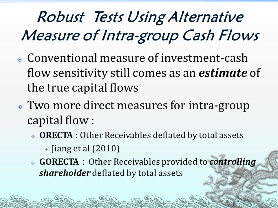 Robust Tests Using Alternative Measure of Intra-group Cash Flows  Conventional measure of investment-cash flow sensitivity still comes as an estimate of the true capital flows  Two more direct measures for intra-group capital flow :  ORECTA : Other Receivables deflated by total assets  Jiang et al (2010)  GORECTA : Other Receivables provided to controlling shareholder deflated by total assets