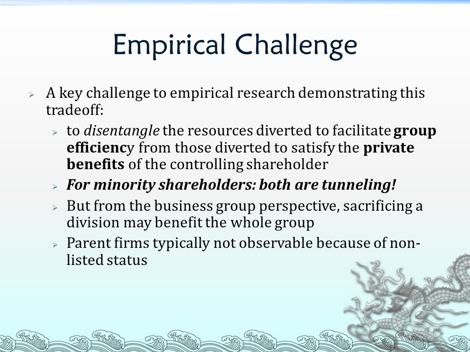 Empirical Challenge  A key challenge to empirical research demonstrating this tradeoff:  to disentangle the resources diverted to facilitate group efficiency from those diverted to satisfy the private benefits of the controlling shareholder  For minority shareholders: both are tunneling.