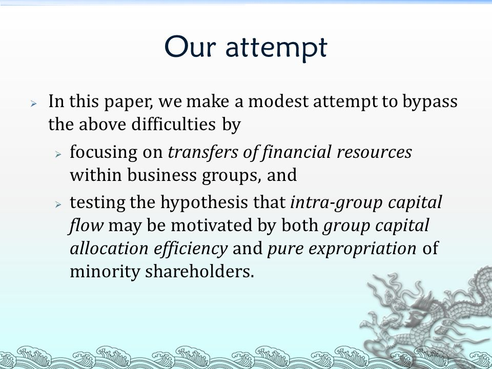 Our attempt  In this paper, we make a modest attempt to bypass the above difficulties by  focusing on transfers of financial resources within business groups, and  testing the hypothesis that intra-group capital flow may be motivated by both group capital allocation efficiency and pure expropriation of minority shareholders.