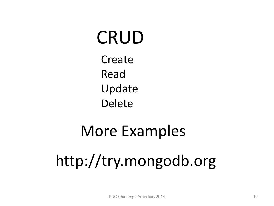 PUG Challenge Americas 201419 CRUD More Examples http://try.mongodb.org Create Read Update Delete