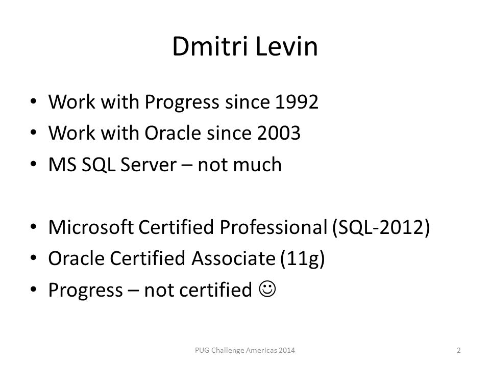 Dmitri Levin Work with Progress since 1992 Work with Oracle since 2003 MS SQL Server – not much Microsoft Certified Professional (SQL-2012) Oracle Certified Associate (11g) Progress – not certified PUG Challenge Americas 20142