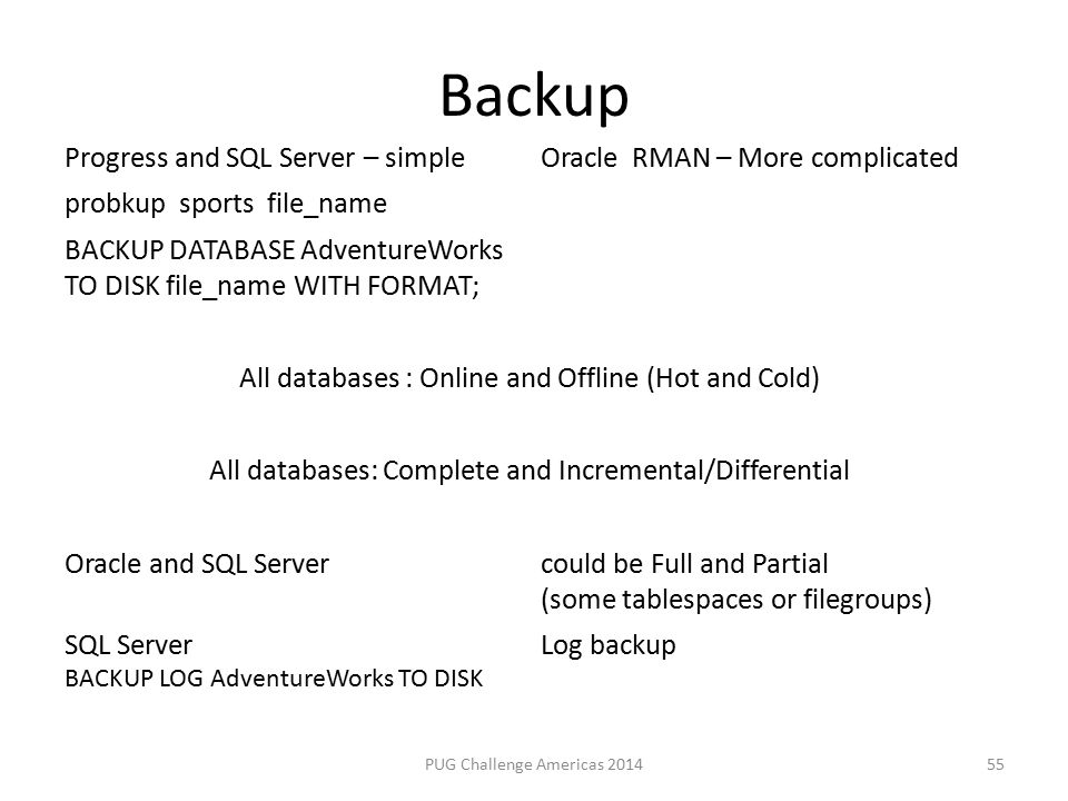 Backup PUG Challenge Americas 2014 Progress and SQL Server – simpleOracle RMAN – More complicated probkup sports file_name BACKUP DATABASE AdventureWorks TO DISK file_name WITH FORMAT; All databases : Online and Offline (Hot and Cold) All databases: Complete and Incremental/Differential Oracle and SQL Servercould be Full and Partial (some tablespaces or filegroups) SQL Server BACKUP LOG AdventureWorks TO DISK Log backup 55