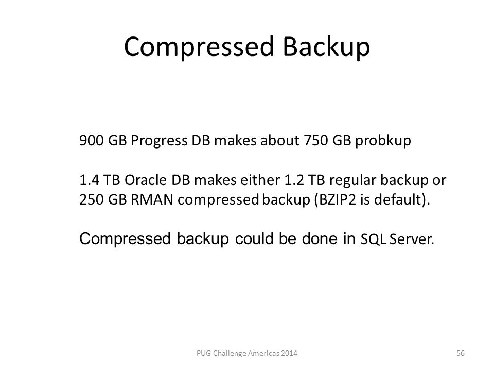 Compressed Backup PUG Challenge Americas 2014 900 GB Progress DB makes about 750 GB probkup 1.4 TB Oracle DB makes either 1.2 TB regular backup or 250 GB RMAN compressed backup (BZIP2 is default).