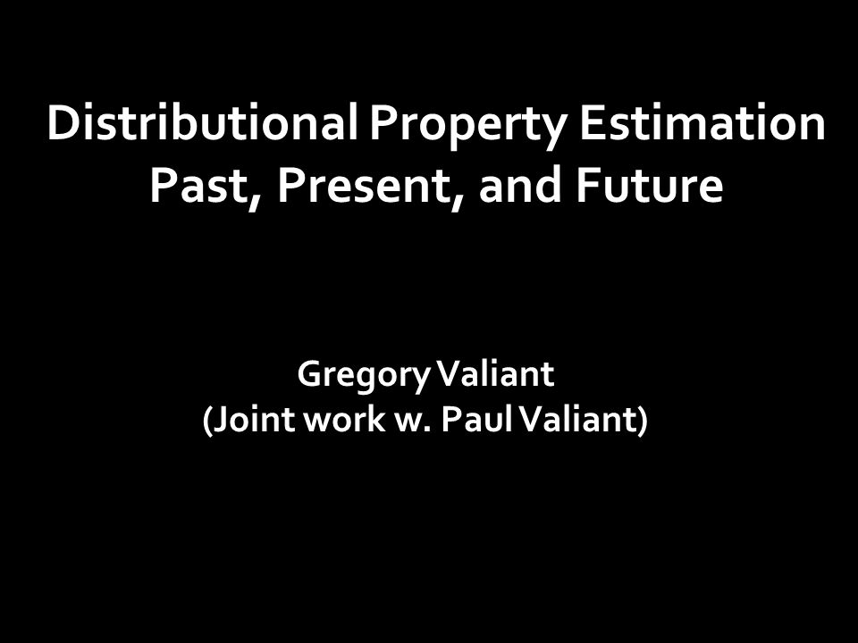 Distributional Property Estimation Past, Present, and Future Gregory Valiant (Joint work w.