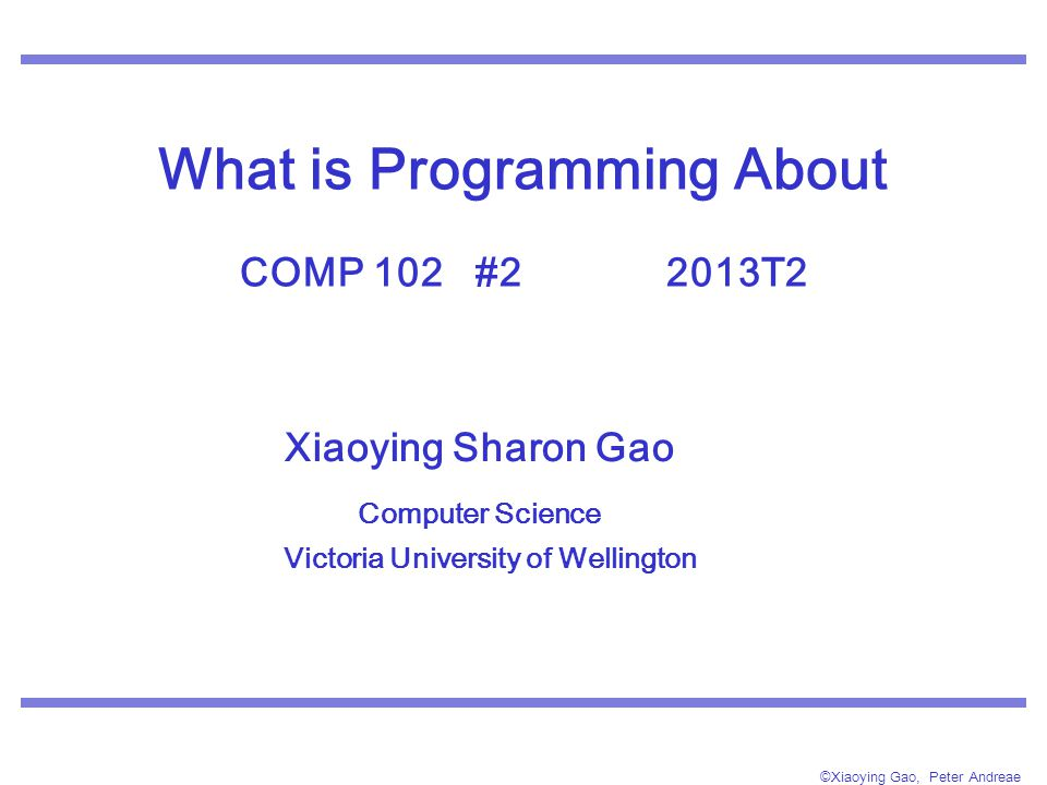 ©Xiaoying Gao, Peter Andreae What is Programming About COMP 102 #2 2013T2 Xiaoying Sharon Gao Computer Science Victoria University of Wellington