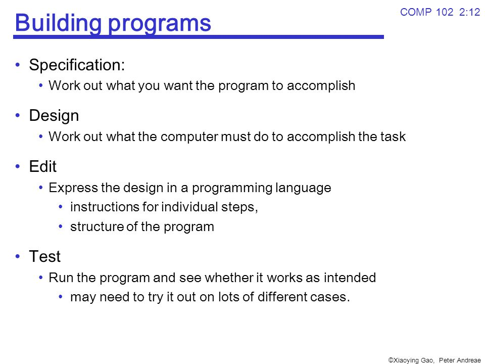 ©Xiaoying Gao, Peter Andreae COMP 102 2:12 Building programs Specification: Work out what you want the program to accomplish Design Work out what the computer must do to accomplish the task Edit Express the design in a programming language instructions for individual steps, structure of the program Test Run the program and see whether it works as intended may need to try it out on lots of different cases.