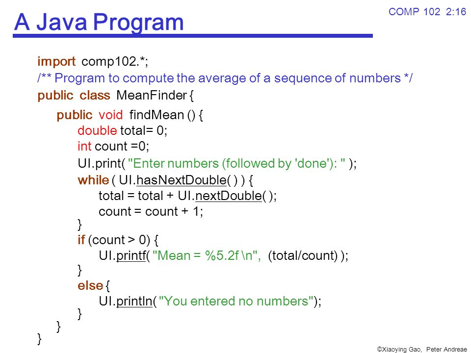 ©Xiaoying Gao, Peter Andreae COMP 102 2:16 A Java Program import comp102.*; /** Program to compute the average of a sequence of numbers */ public class MeanFinder { public void findMean () { double total= 0; int count =0; UI.print( Enter numbers (followed by done ): ); while ( UI.hasNextDouble( ) ) { total = total + UI.nextDouble( ); count = count + 1; } if (count > 0) { UI.printf( Mean = %5.2f \n , (total/count) ); } else { UI.println( You entered no numbers ); }