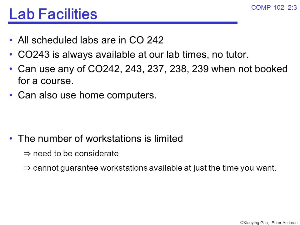 ©Xiaoying Gao, Peter Andreae COMP 102 2:3 Lab Facilities All scheduled labs are in CO 242 CO243 is always available at our lab times, no tutor.