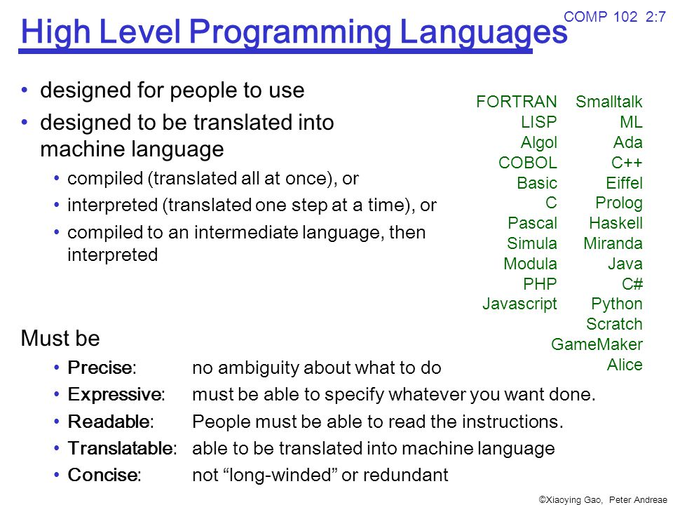©Xiaoying Gao, Peter Andreae COMP 102 2:7 High Level Programming Languages designed for people to use designed to be translated into machine language compiled (translated all at once), or interpreted (translated one step at a time), or compiled to an intermediate language, then interpreted Must be Precise: no ambiguity about what to do Expressive:must be able to specify whatever you want done.
