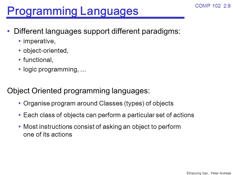 ©Xiaoying Gao, Peter Andreae COMP 102 2:8 Programming Languages Different languages support different paradigms: imperative, object-oriented, functional, logic programming,...
