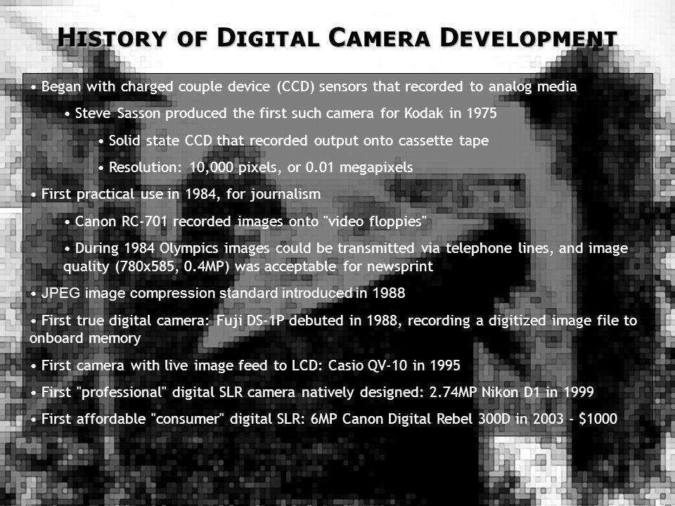 History of Digital Camera Development Began with charged couple device (CCD) sensors that recorded to analog media Steve Sasson produced the first such camera for Kodak in 1975 Solid state CCD that recorded output onto cassette tape Resolution: 10,000 pixels, or 0.01 megapixels First practical use in 1984, for journalism Canon RC-701 recorded images onto video floppies During 1984 Olympics images could be transmitted via telephone lines, and image quality (780x585, 0.4MP) was acceptable for newsprint JPEG image compression standard introduced in 1988 First true digital camera: Fuji DS-1P debuted in 1988, recording a digitized image file to onboard memory First camera with live image feed to LCD: Casio QV-10 in 1995 First professional digital SLR camera natively designed: 2.74MP Nikon D1 in 1999 First affordable consumer digital SLR: 6MP Canon Digital Rebel 300D in 2003 - $1000