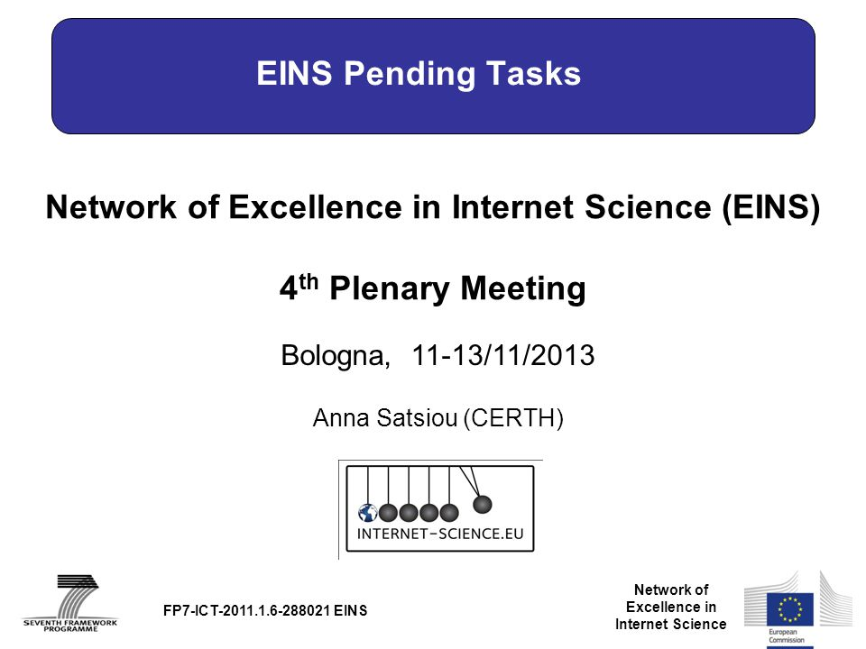 Network of Excellence in Internet Science Network of Excellence in Internet Science (EINS) 4 th Plenary Meeting Bologna, 11-13/11/2013 FP7-ICT-2011.1.6-288021 EINS EINS Pending Tasks Anna Satsiou (CERTH)