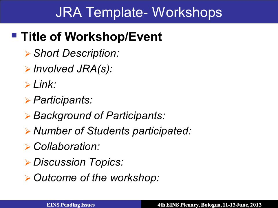 4th EINS Plenary, Bologna, 11-13 June, 2013 JRA Template- Workshops  Title of Workshop/Event  Short Description:  Involved JRA(s):  Link:  Participants:  Background of Participants:  Number of Students participated:  Collaboration:  Discussion Topics:  Outcome of the workshop: EINS Pending Issues