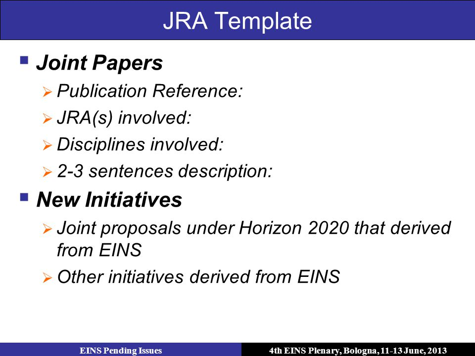 4th EINS Plenary, Bologna, 11-13 June, 2013 JRA Template  Joint Papers  Publication Reference:  JRA(s) involved:  Disciplines involved:  2-3 sentences description:  New Initiatives  Joint proposals under Horizon 2020 that derived from EINS  Other initiatives derived from EINS EINS Pending Issues