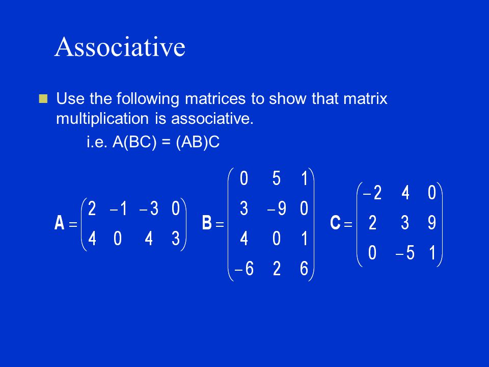Associative Use the following matrices to show that matrix multiplication is associative.