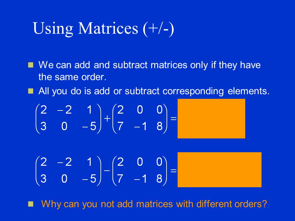 Using Matrices (+/-) We can add and subtract matrices only if they have the same order.