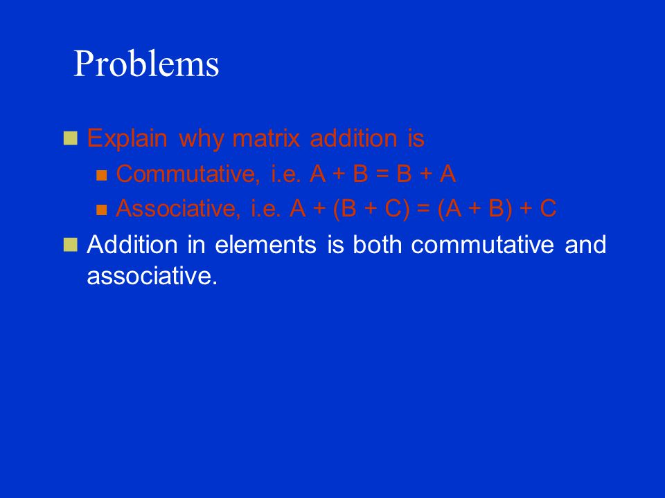 Problems Explain why matrix addition is Commutative, i.e.