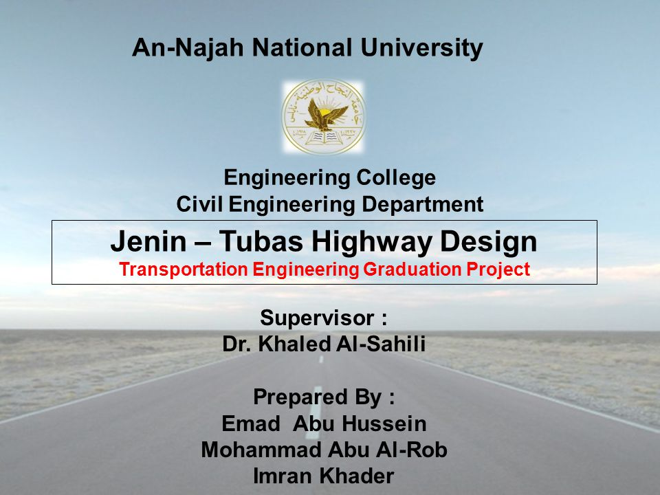 Engineering College Civil Engineering Department Jenin – Tubas Highway Design Transportation Engineering Graduation Project Supervisor : Dr.