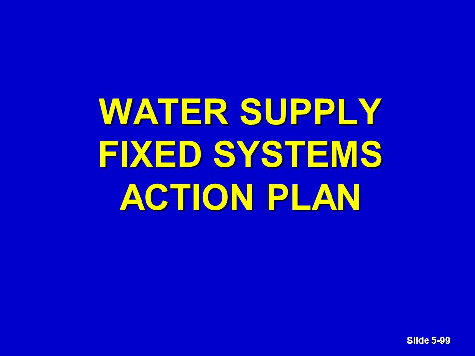 Slide 5-99 WATER SUPPLY FIXED SYSTEMS ACTION PLAN