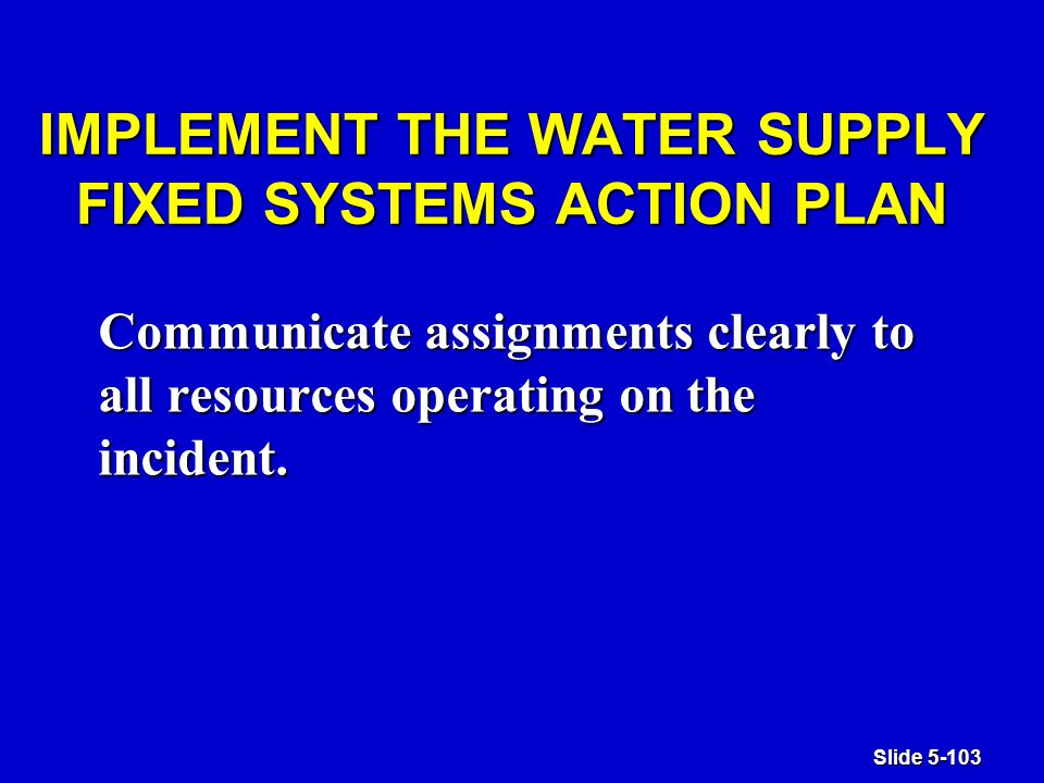 Slide 5-103 IMPLEMENT THE WATER SUPPLY FIXED SYSTEMS ACTION PLAN Communicate assignments clearly to all resources operating on the incident.