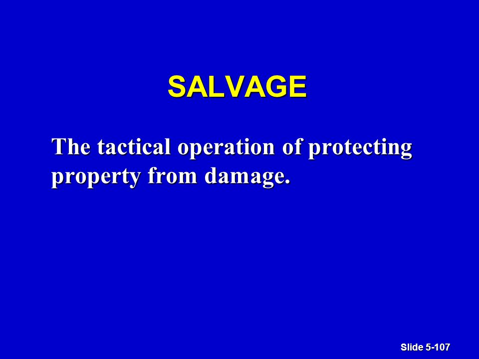 Slide 5-107 SALVAGE The tactical operation of protecting property from damage.
