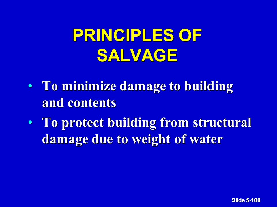 Slide 5-108 PRINCIPLES OF SALVAGE To minimize damage to building and contentsTo minimize damage to building and contents To protect building from structural damage due to weight of waterTo protect building from structural damage due to weight of water