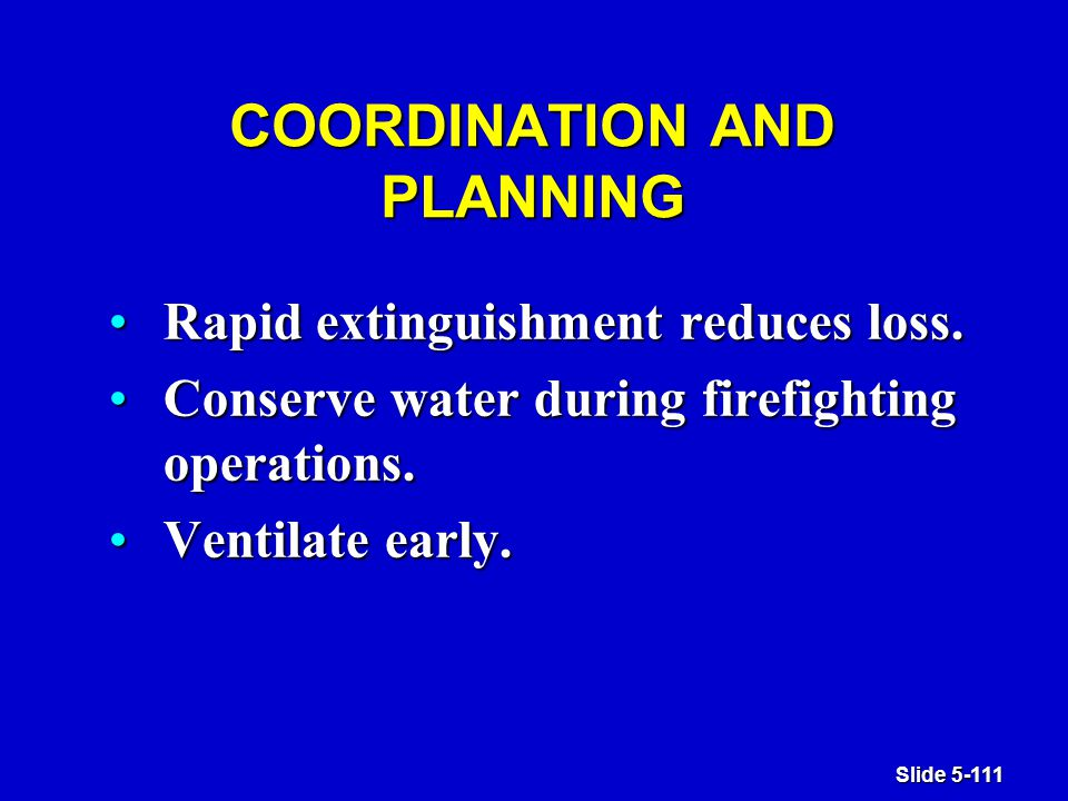 Slide 5-111 COORDINATION AND PLANNING Rapid extinguishment reduces loss.Rapid extinguishment reduces loss.