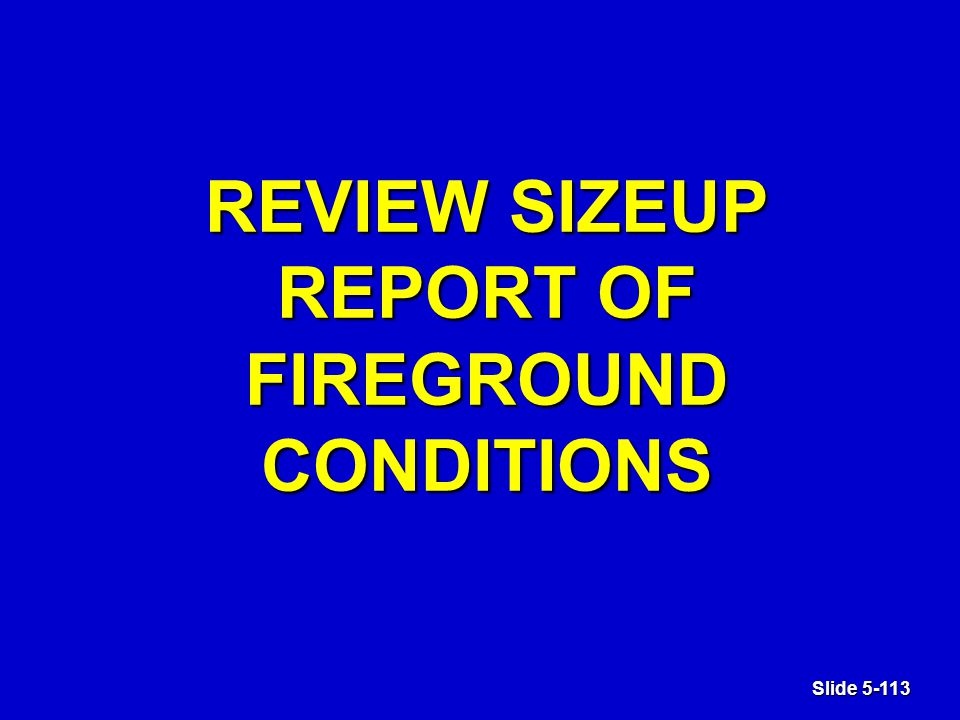 Slide 5-113 REVIEW SIZEUP REPORT OF FIREGROUND CONDITIONS