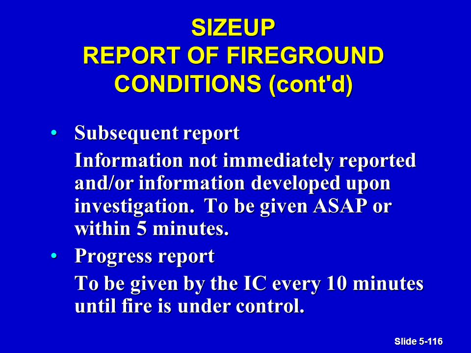 Slide 5-116 SIZEUP REPORT OF FIREGROUND CONDITIONS (cont d) Subsequent reportSubsequent report Information not immediately reported and/or information developed upon investigation.
