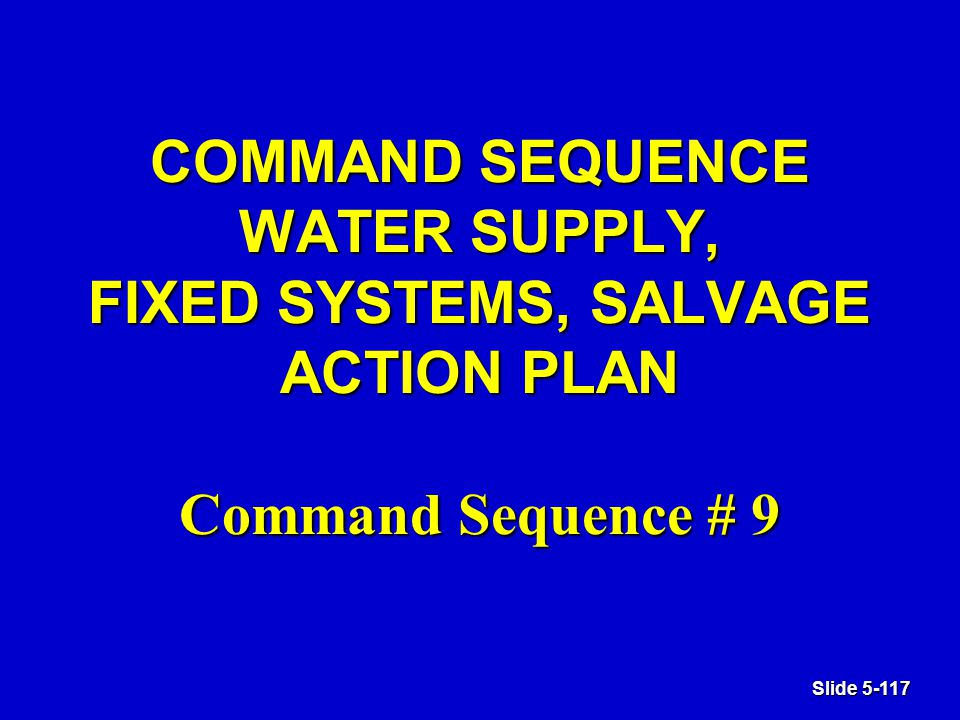 Slide 5-117 COMMAND SEQUENCE WATER SUPPLY, FIXED SYSTEMS, SALVAGE ACTION PLAN Command Sequence # 9