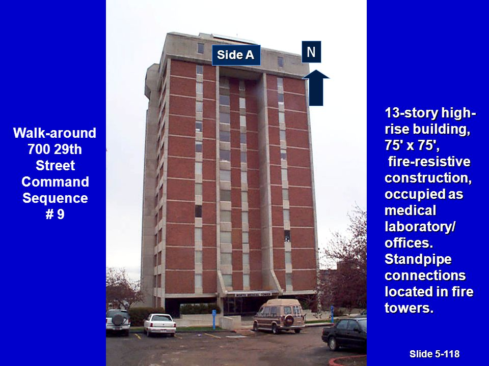 Slide 5-118 Side A Walk-around 700 29th Street Command Sequence # 9 13-story high- rise building, 75 x 75 , fire-resistive construction, fire-resistive construction, occupied as medical laboratory/ offices.