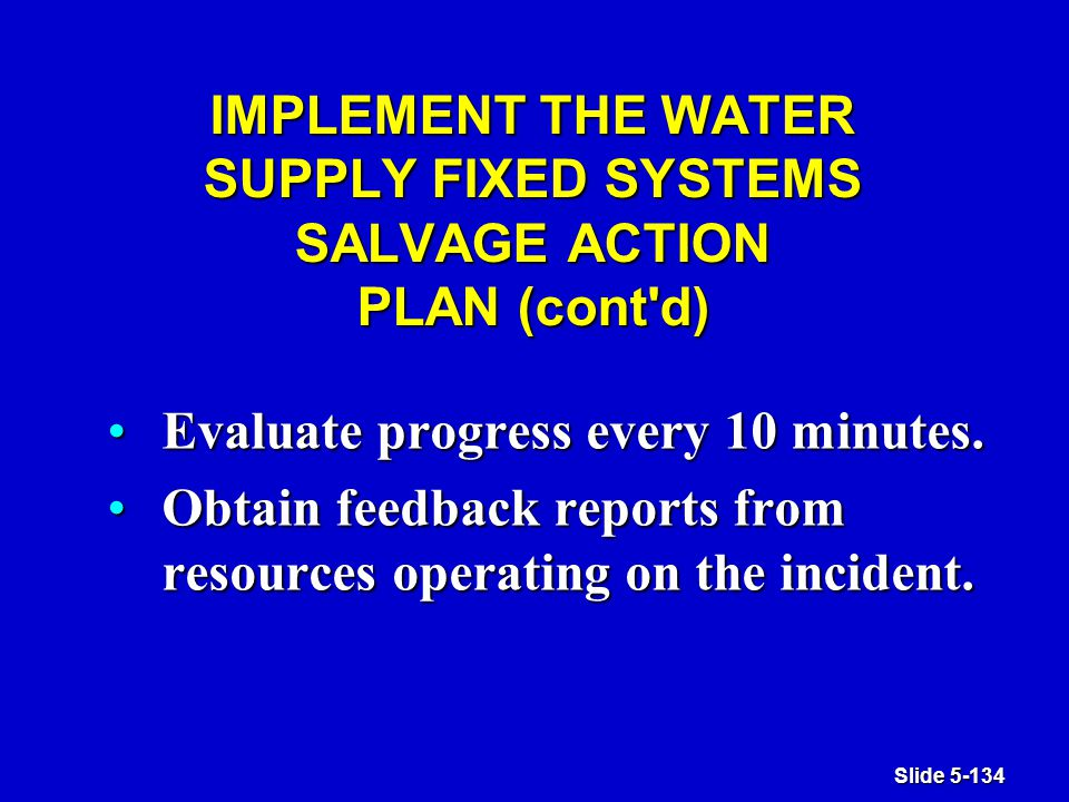 Slide 5-134 IMPLEMENT THE WATER SUPPLY FIXED SYSTEMS SALVAGE ACTION PLAN (cont d) Evaluate progress every 10 minutes.Evaluate progress every 10 minutes.