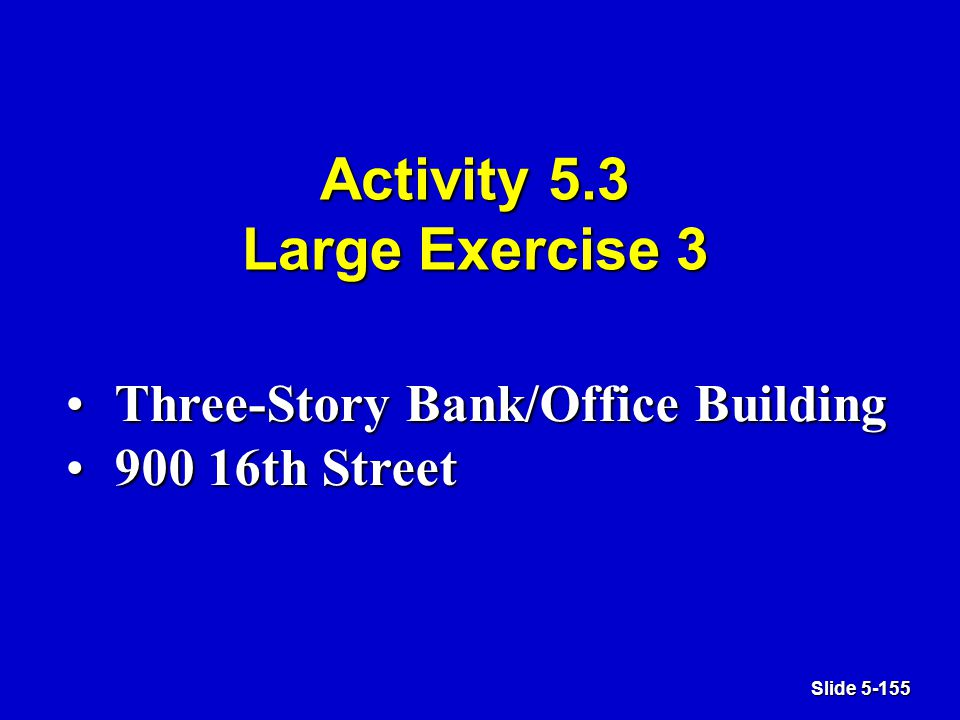 Slide 5-155 Activity 5.3 Large Exercise 3 Three-Story Bank/Office BuildingThree-Story Bank/Office Building 900 16th Street900 16th Street