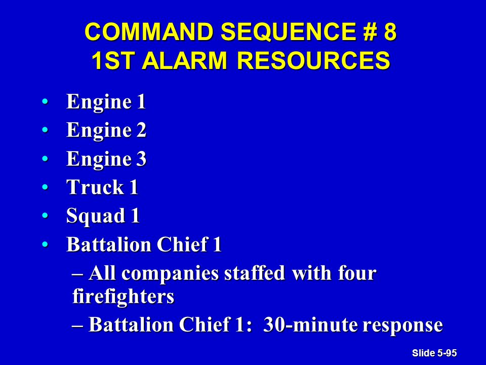 Slide 5-95 COMMAND SEQUENCE # 8 1ST ALARM RESOURCES Engine 1Engine 1 Engine 2Engine 2 Engine 3Engine 3 Truck 1Truck 1 Squad 1Squad 1 Battalion Chief 1Battalion Chief 1 – All companies staffed with four firefighters – Battalion Chief 1: 30-minute response
